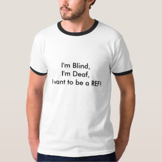 I'm Blind,I'm Deaf,I want to be a REF! T-Shirt