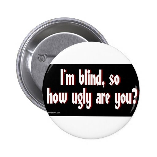Im_blind_so_how_ugly_are_you. Pin