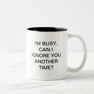 I'M BUSY CAN I IGNORE YOU ANOTHER TIME Two-Tone COFFEE MUG