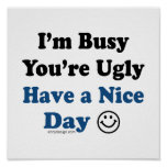 I'm Busy You're Ugly Have a Nice Day Posters