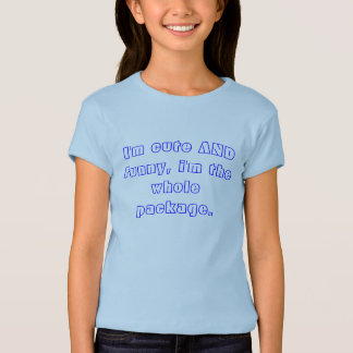 I'm cute AND funny, i'm the whole package. T-Shirt