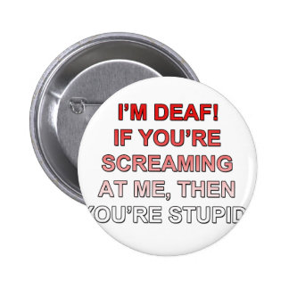 I'm deaf, If you're sream at me you're stupid! Pins