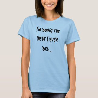 I'm doing the best I ever did... T-Shirt