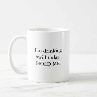 I'm drinking swill today. HOLD ME. Coffee Mug