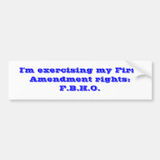 I'm exercising my First Amendment rights:F.B.H.O. Bumper Sticker