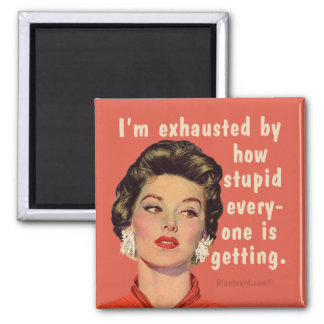 I'm exhausted by how stupid everyone is getting. square magnet