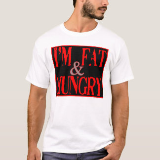 Im Fat, and Hungry --T-Shirt T-Shirt