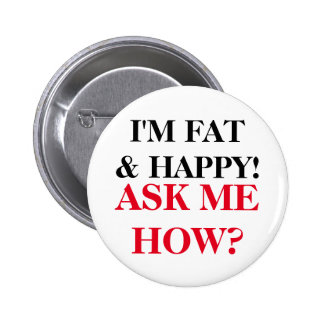 I'm Fat & Happy! Ask Me How? 2 Inch Round Button