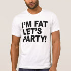 I'M FAT, LET'S PARTY! FAT GUY HUMOR T-Shirt