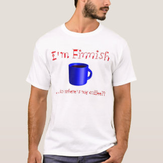 """I'm Finnish.  .  .so where's my coffee??"" T-Shirt"