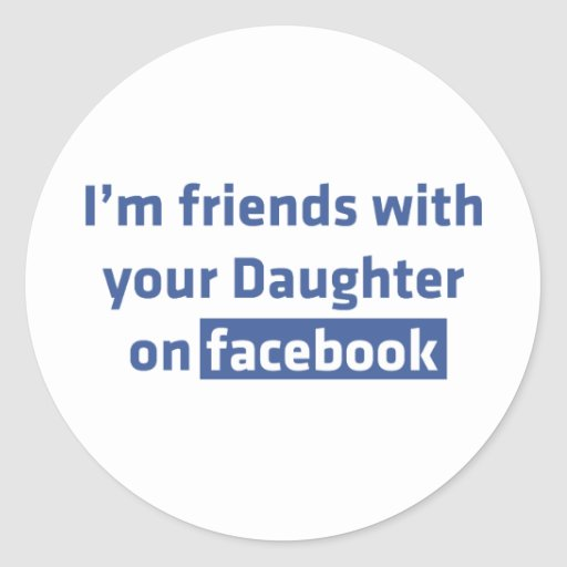 I'm friends with your daughter on facebook round stickers