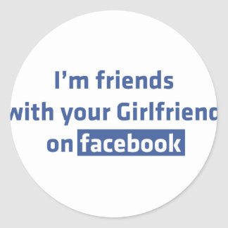I'm friends with your Girlfriend on facebook Round Sticker