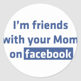 I'm friends with your Mom on facebook Round Stickers