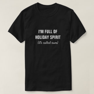 I'M FULL OF HOLIDAY SPIRIT it's called rum T-Shirt