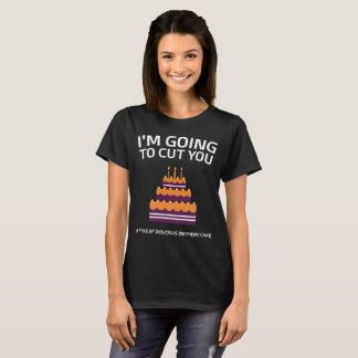 I'm Going to Cut You Delicious Birthday Cake T-Shirt