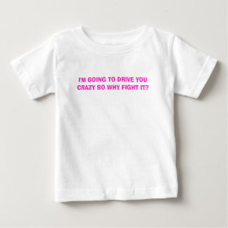 I'M GOING TO DRIVE YOU CRAZY SO WHY FIGHT IT? BABY T-Shirt