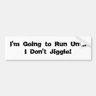 I'm Going to Run Until I Don't Jiggle! Bumper Sticker