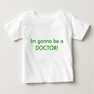 Im gonna be a DOCTOR! Baby T-Shirt