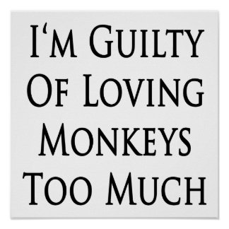 I'm Guilty Of Loving Monkeys Too Much Poster