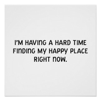 I'm having a hard time finding my happy place poster
