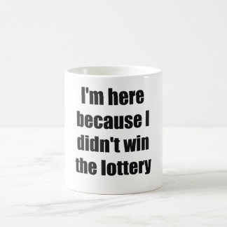 I'm here because I didn't win the lottery Coffee Mug