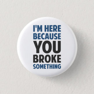 I'm Here Because You Broke Something 1 Inch Round Button