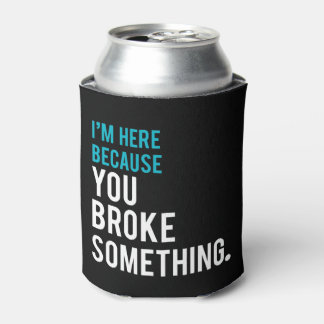 I'm Here Because You Broke Something Can Cooler