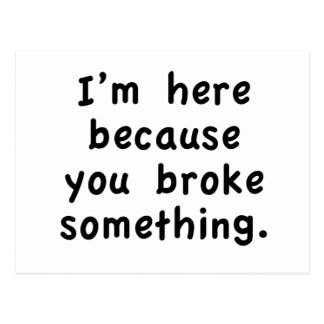 I'm here because you broke something postcard