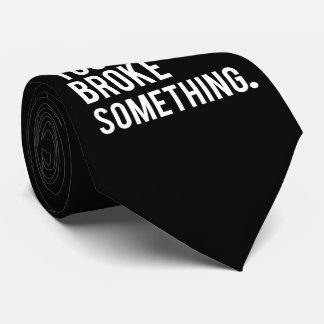 I'm Here Because You Broke Something Tie