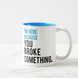 I'm Here Because You Broke Something Two-Tone Coffee Mug