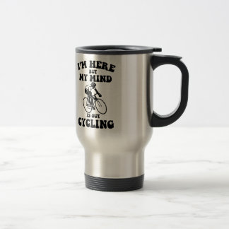 I'm here but my mind is out cycling travel mug