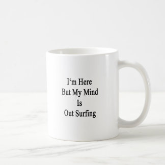 I'm Here But My Mind Is Out Surfing Coffee Mug