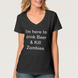 I'm here to drink Beer & Kill Zombies T-Shirt