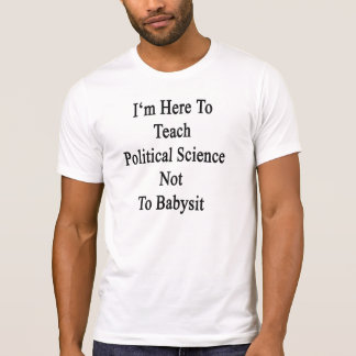 I'm Here To Teach Political Science Not To Babysit T-Shirt