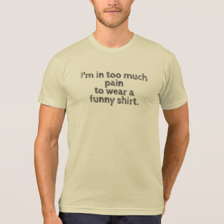 I'm in too much pain... funny t-shirt men's