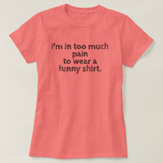 I'm in too much pain... shirt