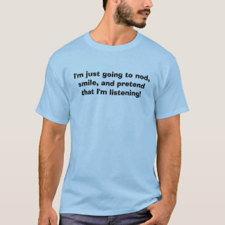 I'm just going to nod, smile, and pretend that ... T-Shirt