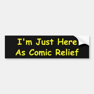 I'm Just Here As Comic Relief Bumper Sticker