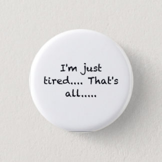 i'M JUST TIRED THATS ALL DEPRESSED WORN OUT SAD AT 1 Inch Round Button