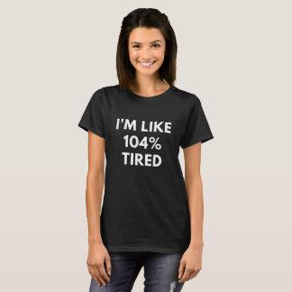 I'm Like 104% Tired (Funny Women's T-Shirt) T-Shirt