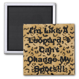 I'm Like A Leopard, I Can't Change My Spots!!! Magnet