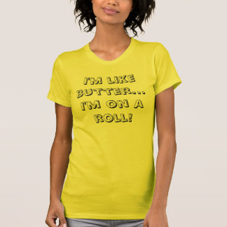 I'm like butter...I'm on a roll! T Shirt