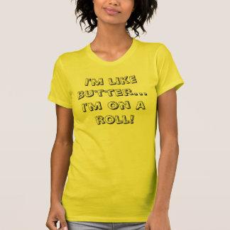 I'm like butter...I'm on a roll! T-Shirt
