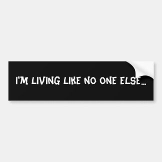 I'm living like no one else... bumper sticker