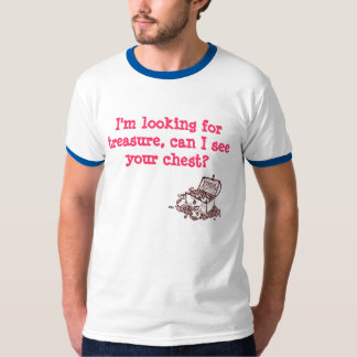 I'm looking for treasure, can I see your chest T-Shirt