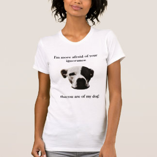 I'm more afraid of your ignorance, than ... T-Shirt