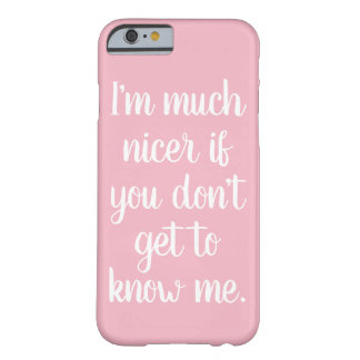 I'm much nicer if you don't get to know me. barely there iPhone 6 case