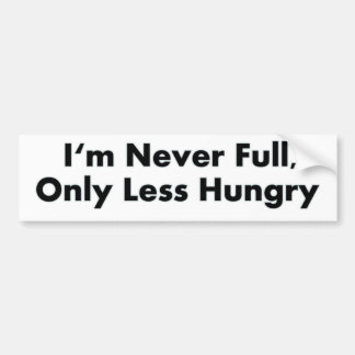 I'm Never Full, Only Less Hungry Bumper Sticker