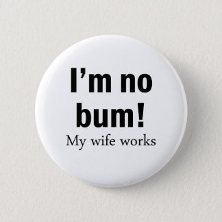 I'm no Bum! My wife works 2 Inch Round Button