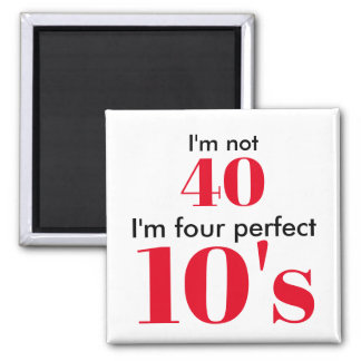 I'm not 40 i'm four perfect 10's magnet